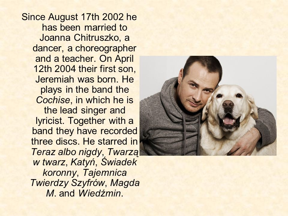 Since August 17th 2002 he has been married to Joanna Chitruszko, a dancer, a choreographer and a teacher.