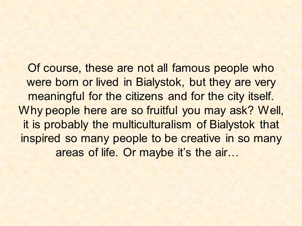 Of course, these are not all famous people who were born or lived in Bialystok, but they are very meaningful for the citizens and for the city itself.
