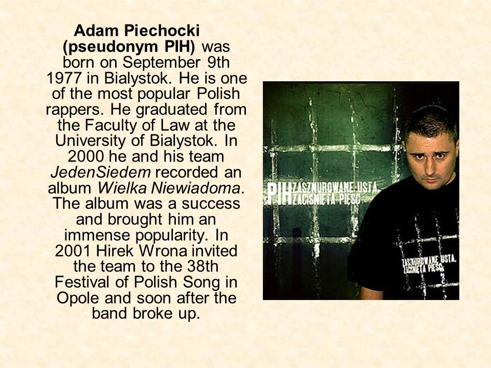 Adam Piechocki (pseudonym PIH) was born on September 9th 1977 in Bialystok.