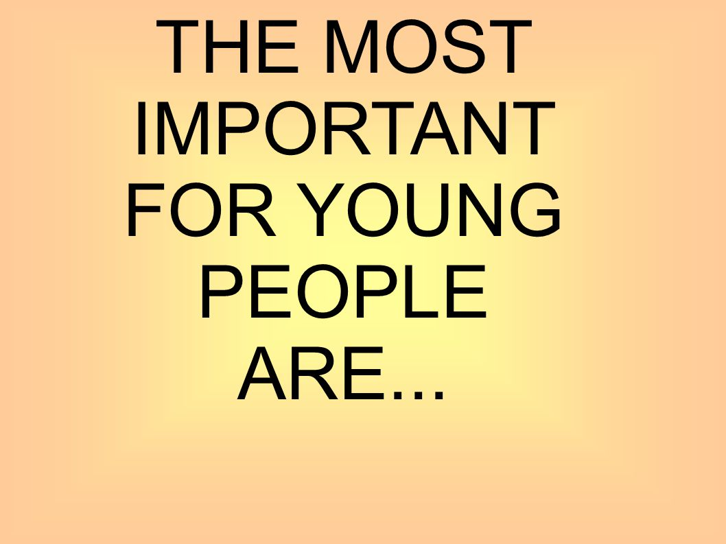 THE MOST IMPORTANT FOR YOUNG PEOPLE ARE...