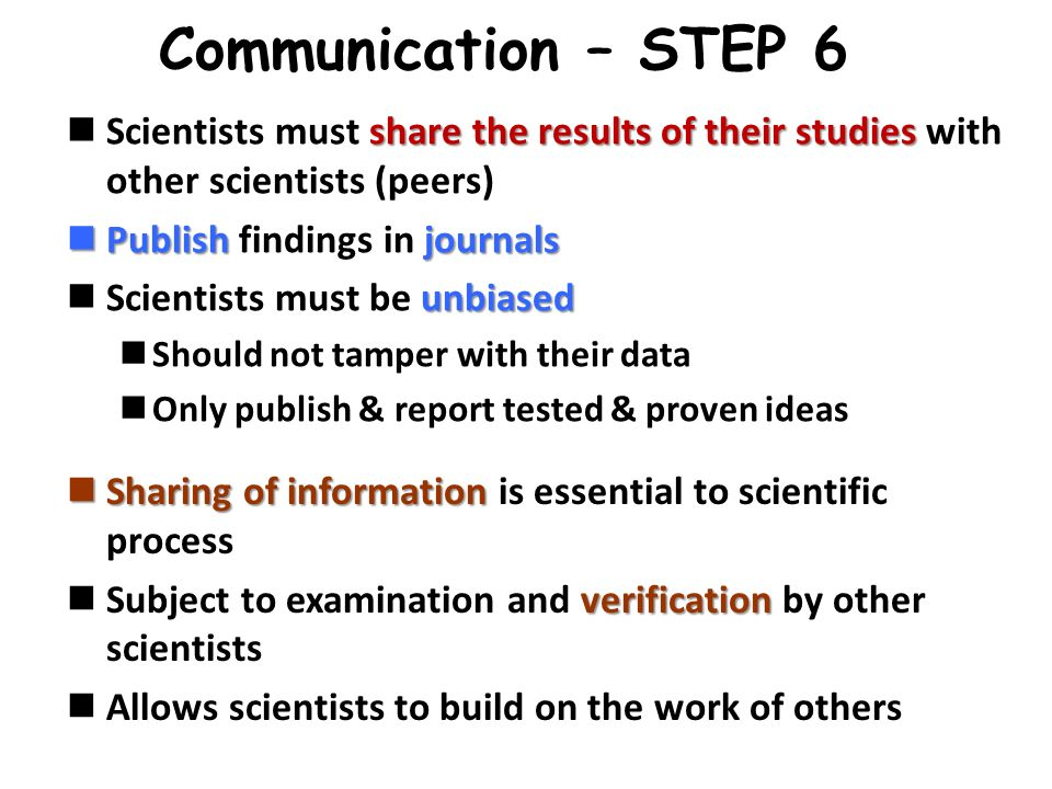 Communication – STEP 6 Scientists must share the results of their studies with other scientists (peers)