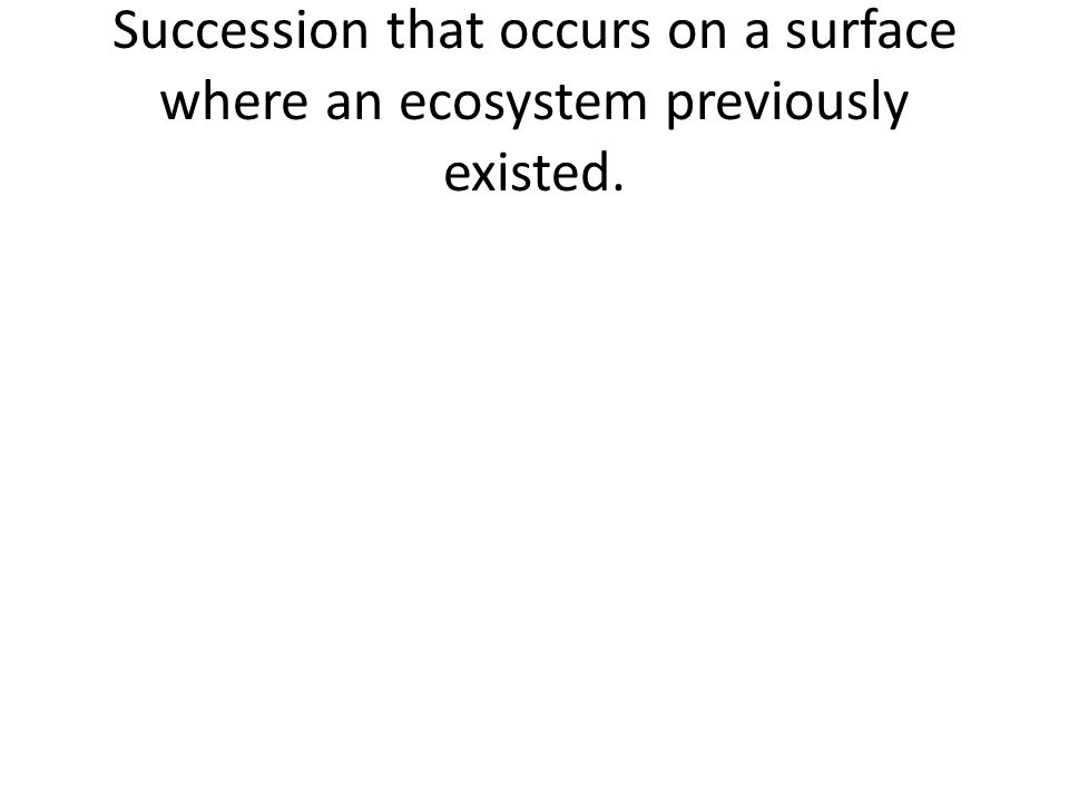 Succession that occurs on a surface where an ecosystem previously existed.