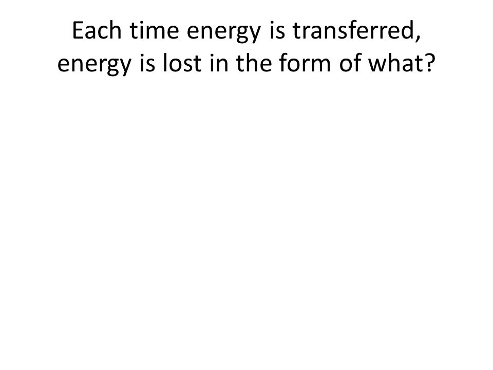 Each time energy is transferred, energy is lost in the form of what