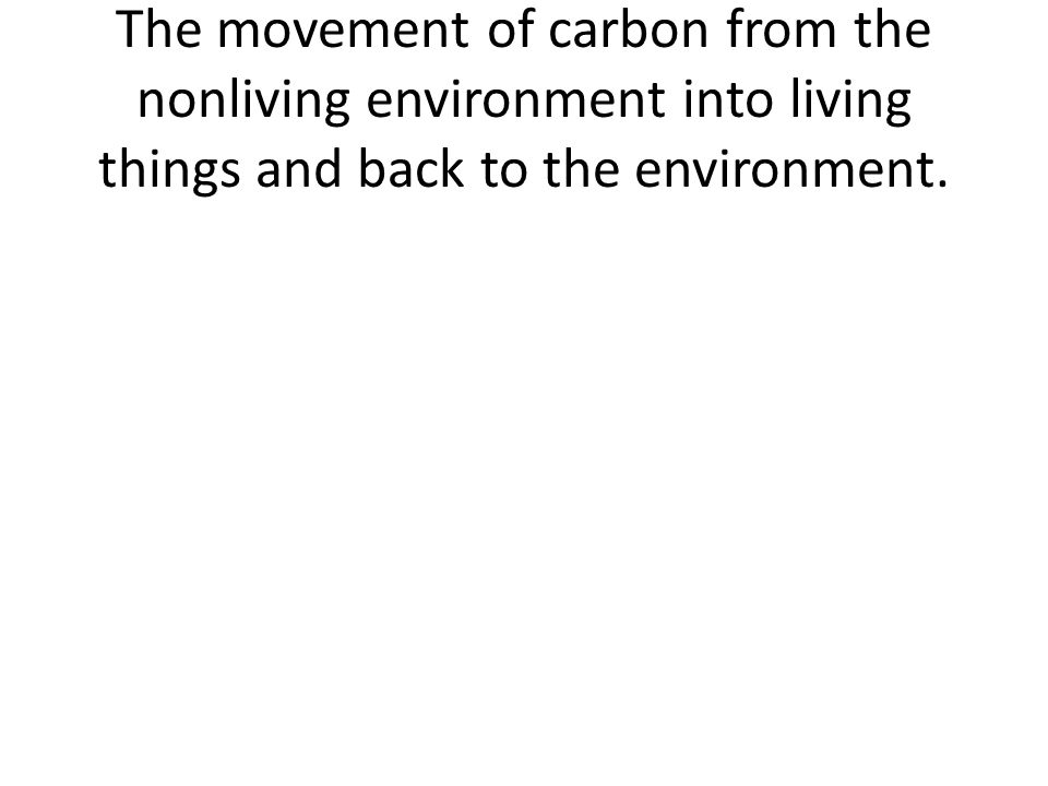 The movement of carbon from the nonliving environment into living things and back to the environment.
