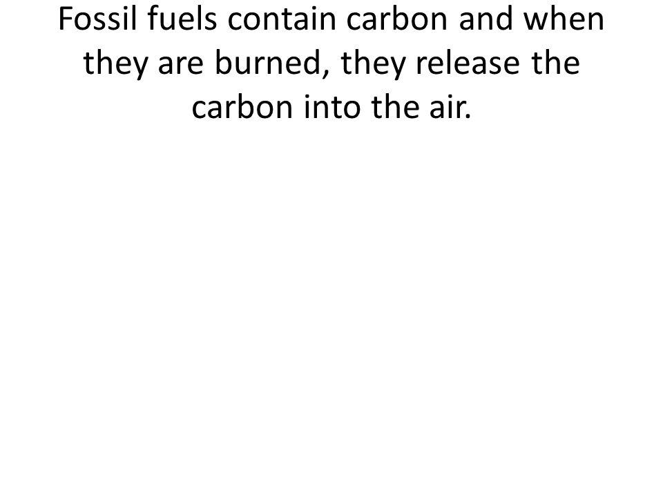 Fossil fuels contain carbon and when they are burned, they release the carbon into the air.