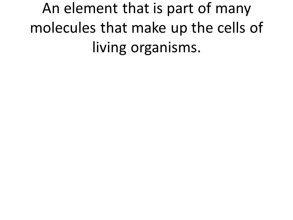 An element that is part of many molecules that make up the cells of living organisms.