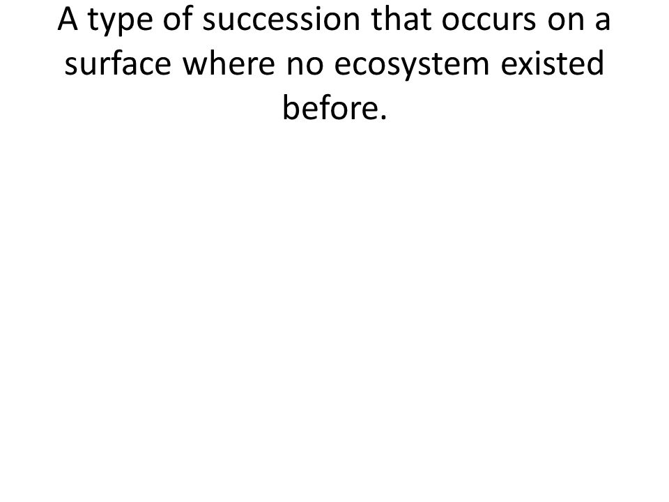 A type of succession that occurs on a surface where no ecosystem existed before.