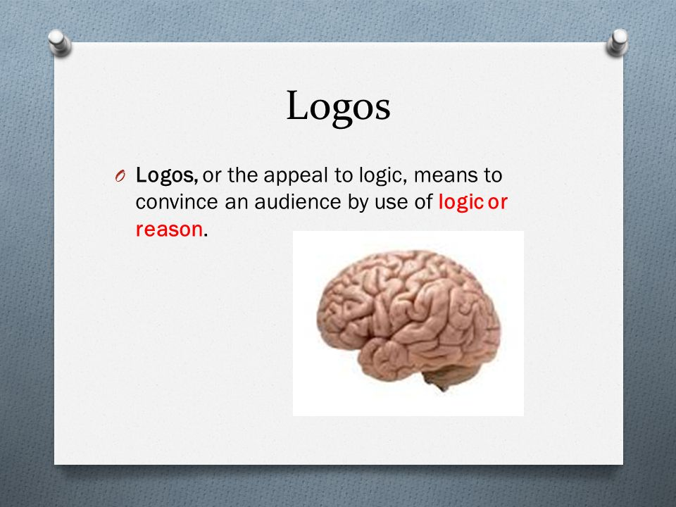 Logos Logos, or the appeal to logic, means to convince an audience by use of logic or reason.