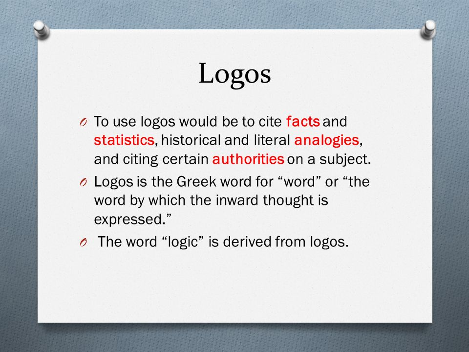 Logos To use logos would be to cite facts and statistics, historical and literal analogies, and citing certain authorities on a subject.