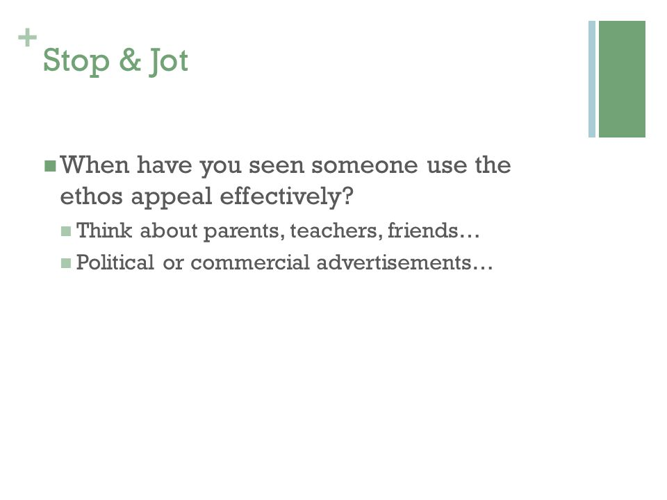 Stop & Jot When have you seen someone use the ethos appeal effectively Think about parents, teachers, friends…
