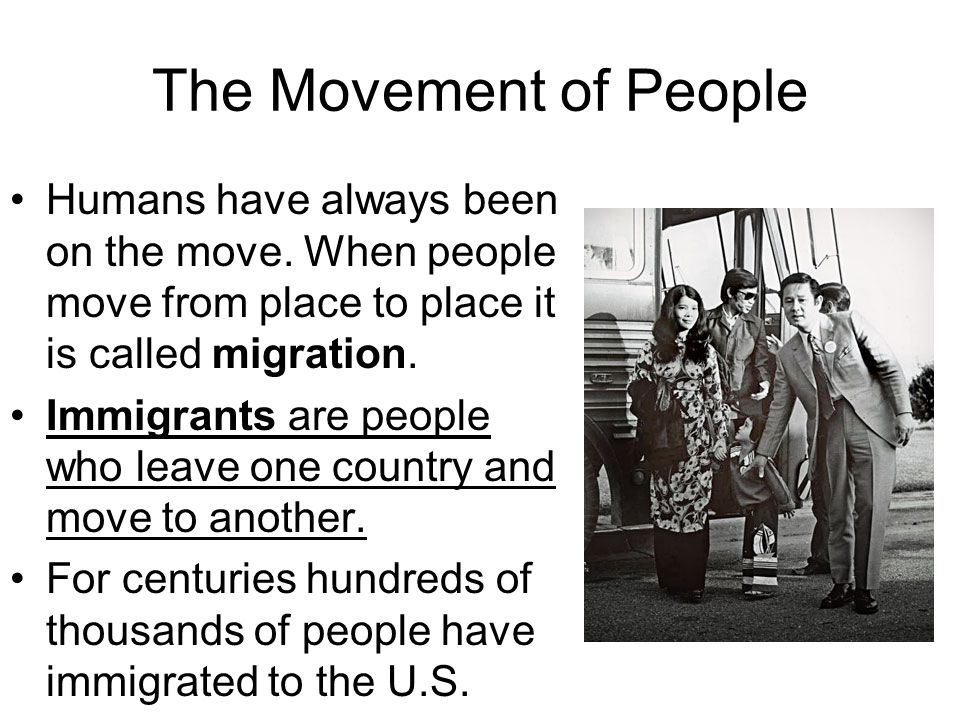The Movement of People Humans have always been on the move. When people move from place to place it is called migration.