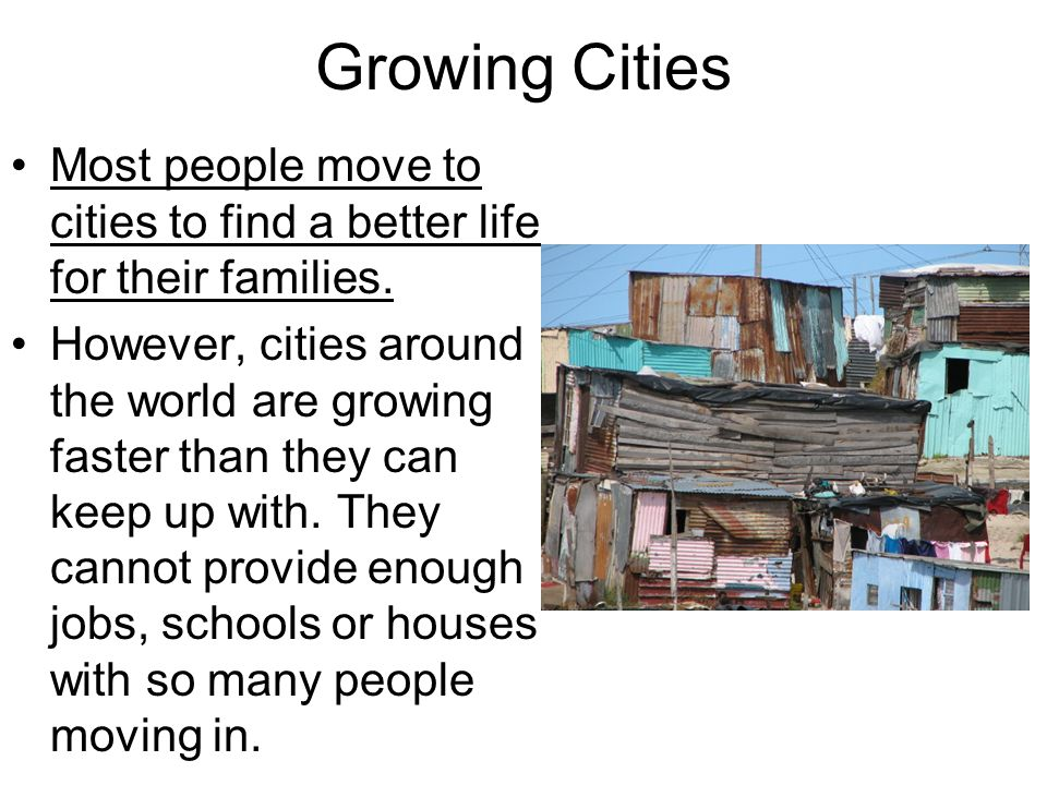 Growing Cities Most people move to cities to find a better life for their families.