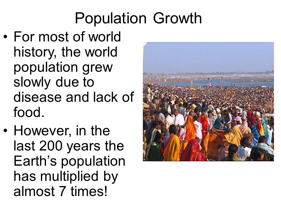 Population Growth For most of world history, the world population grew slowly due to disease and lack of food.