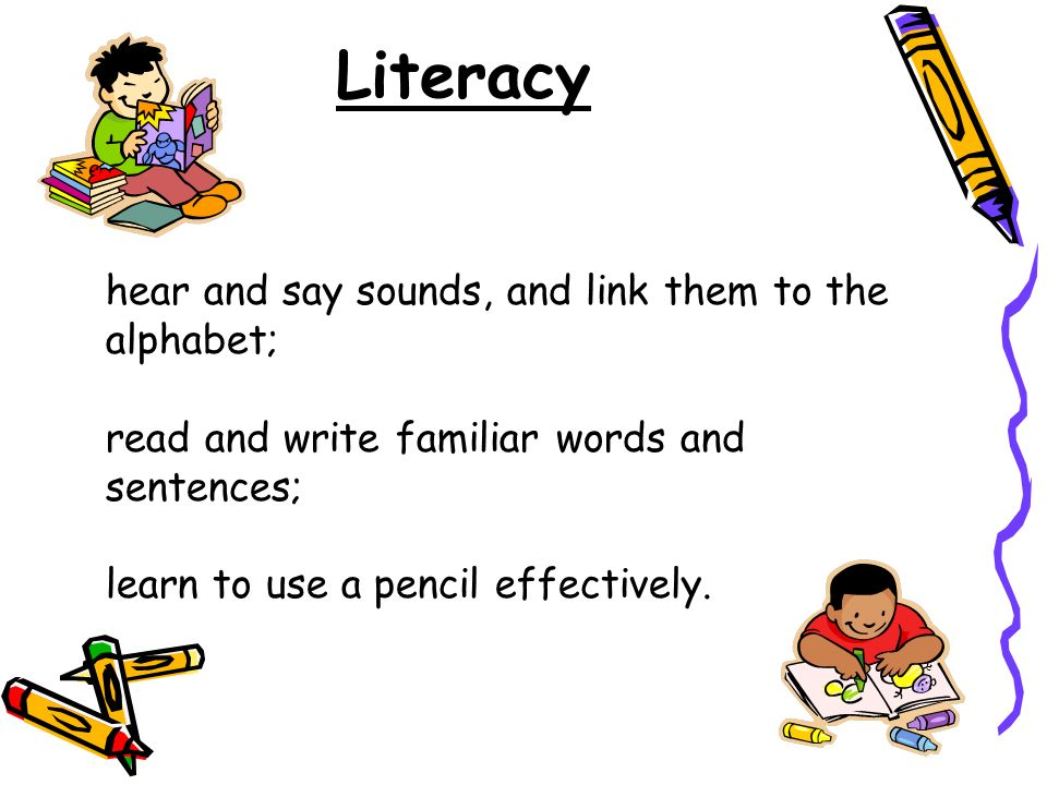 Literacy hear and say sounds, and link them to the alphabet;