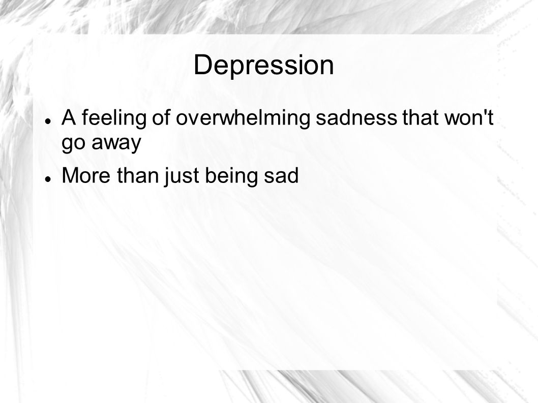 Depression A feeling of overwhelming sadness that won t go away