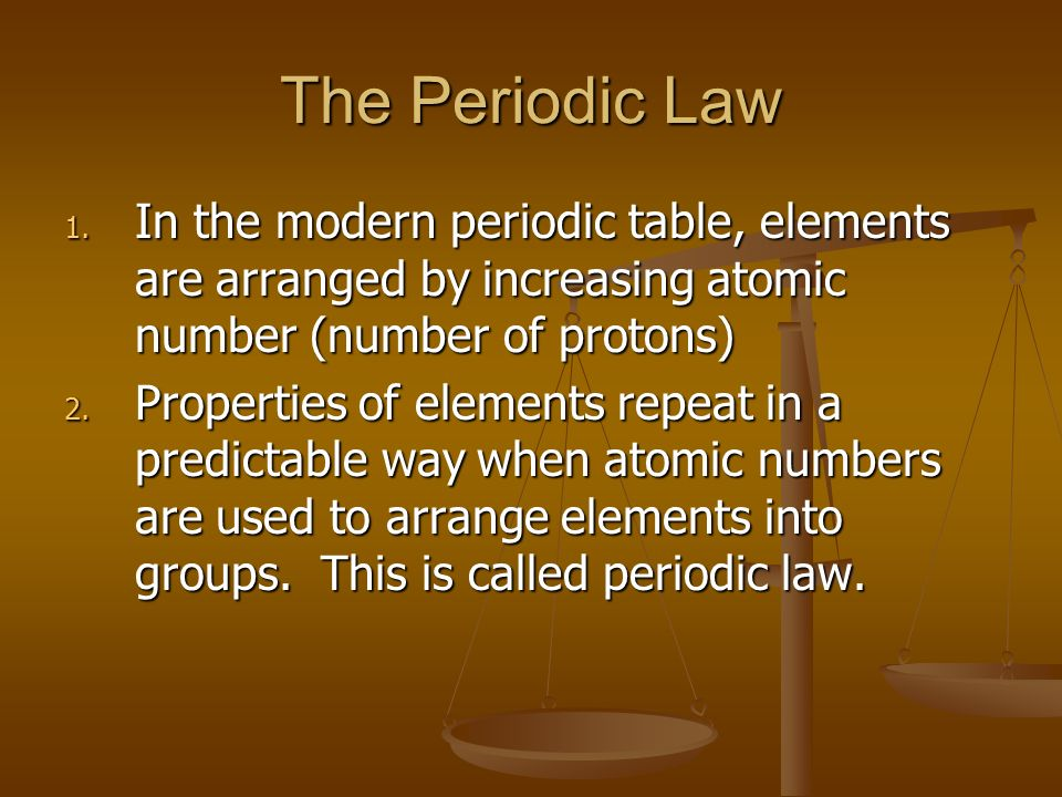 The Periodic Law In the modern periodic table, elements are arranged by increasing atomic number (number of protons)