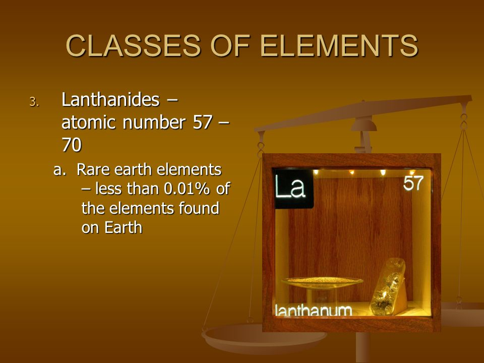 CLASSES OF ELEMENTS Lanthanides – atomic number 57 – 70
