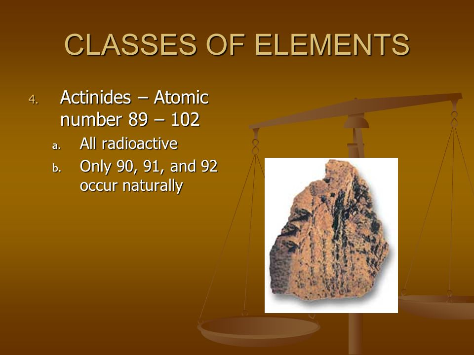 CLASSES OF ELEMENTS Actinides – Atomic number 89 – 102 All radioactive