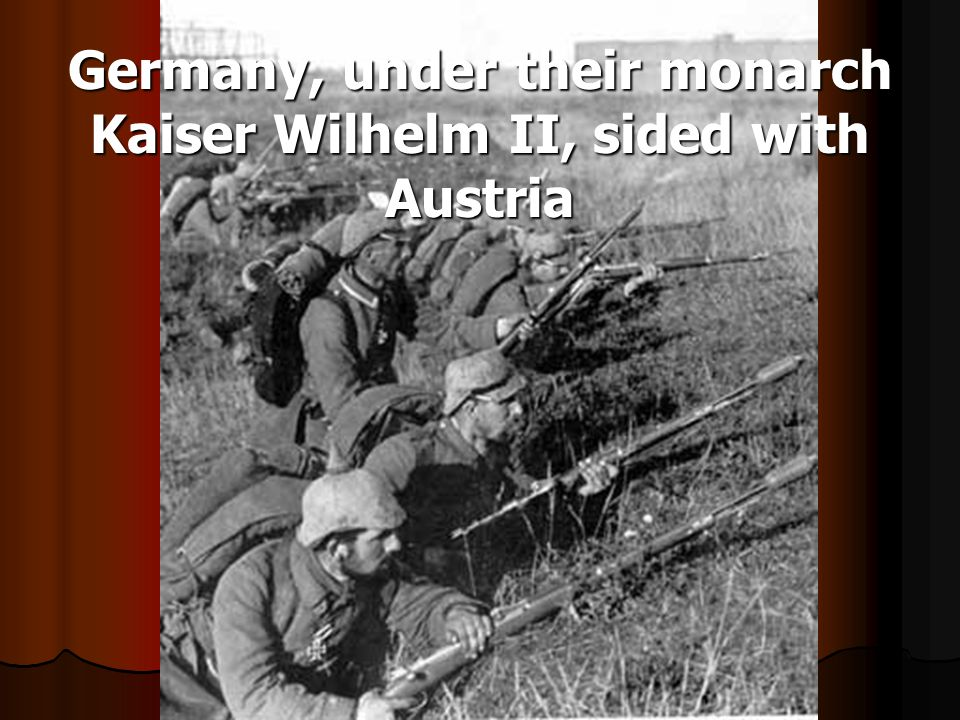 Germany, under their monarch Kaiser Wilhelm II, sided with Austria