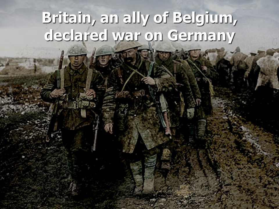 Britain, an ally of Belgium, declared war on Germany