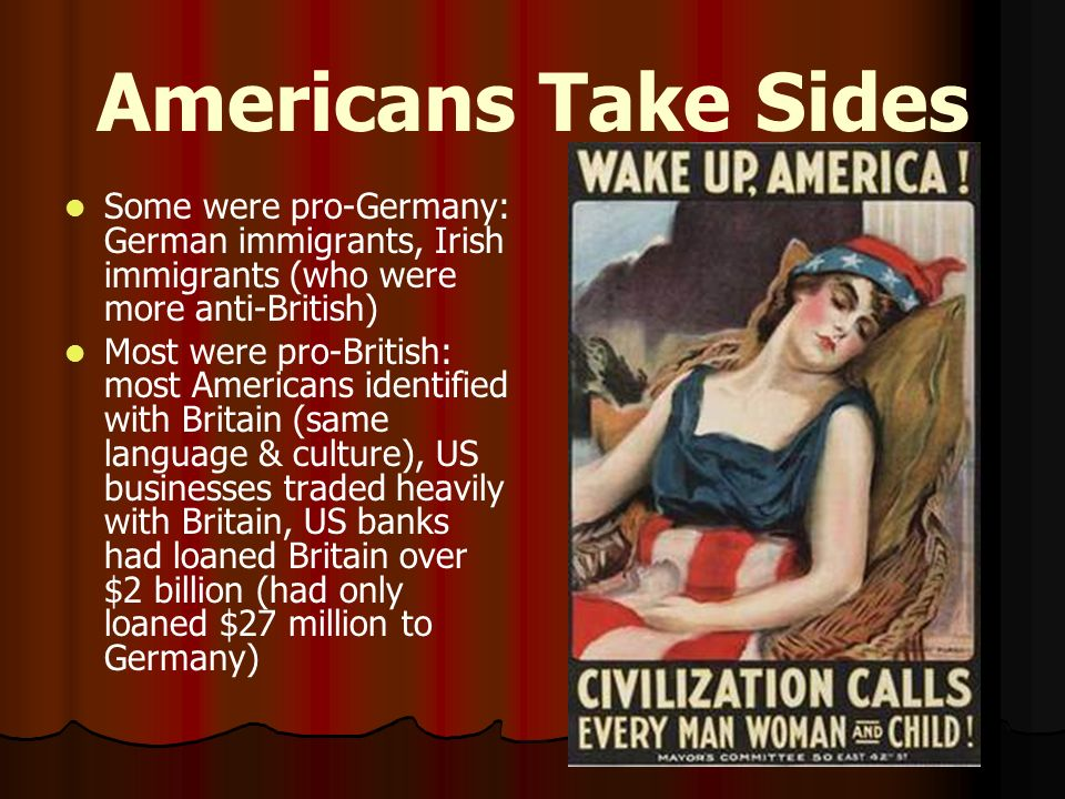 Americans Take Sides Some were pro-Germany: German immigrants, Irish immigrants (who were more anti-British)