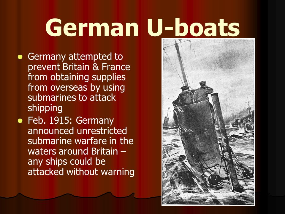 German U-boats Germany attempted to prevent Britain & France from obtaining supplies from overseas by using submarines to attack shipping.