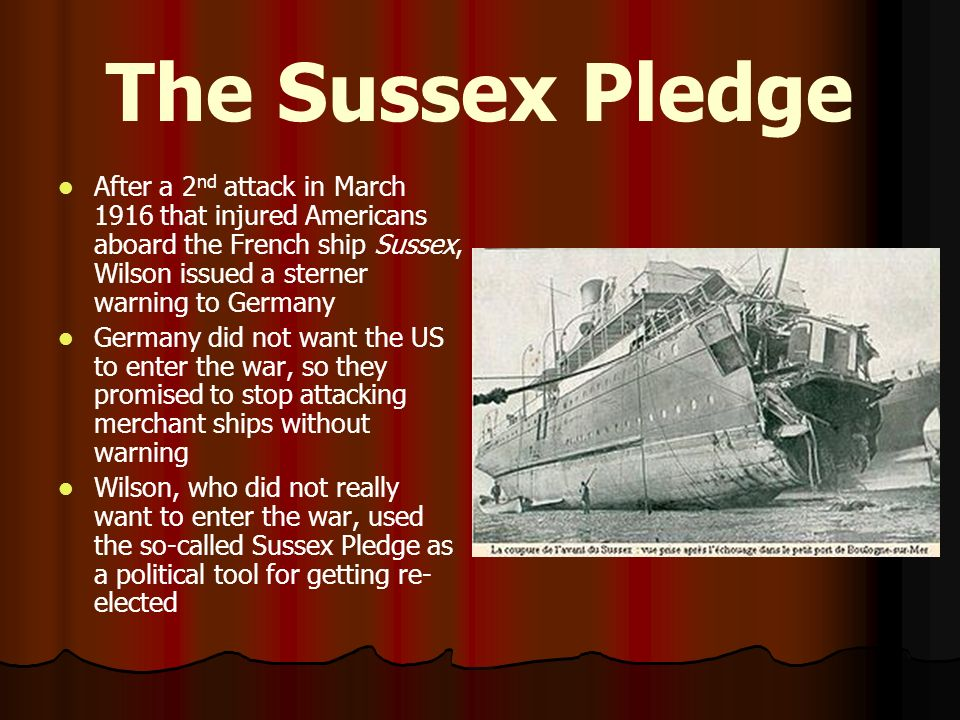 The Sussex Pledge After a 2nd attack in March 1916 that injured Americans aboard the French ship Sussex, Wilson issued a sterner warning to Germany.