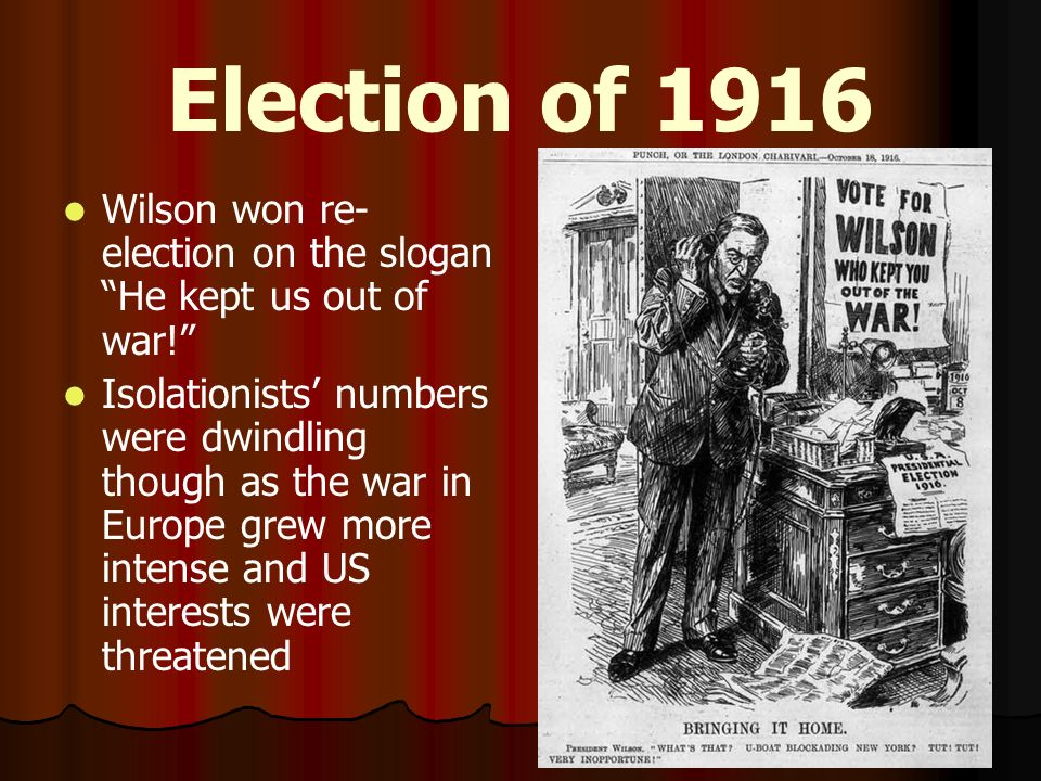 Election of 1916 Wilson won re-election on the slogan He kept us out of war!