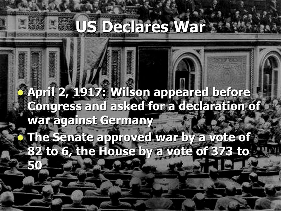 US Declares War April 2, 1917: Wilson appeared before Congress and asked for a declaration of war against Germany.
