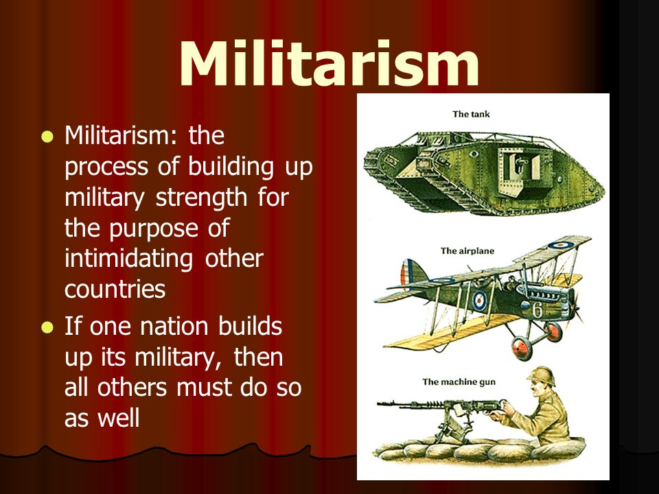 Militarism Militarism: the process of building up military strength for the purpose of intimidating other countries.