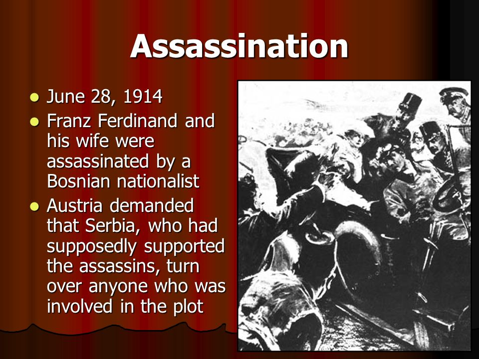Assassination June 28, Franz Ferdinand and his wife were assassinated by a Bosnian nationalist.