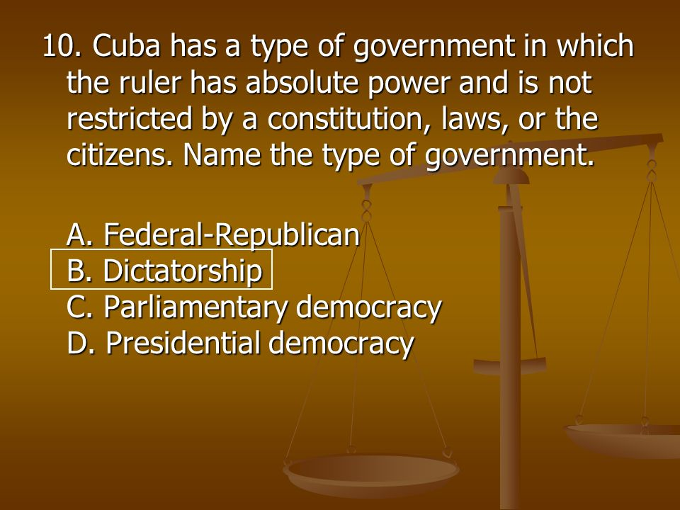 10. Cuba has a type of government in which the ruler has absolute power and is not restricted by a constitution, laws, or the citizens. Name the type of government.