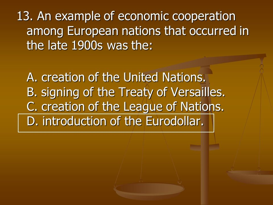 13. An example of economic cooperation among European nations that occurred in the late 1900s was the: