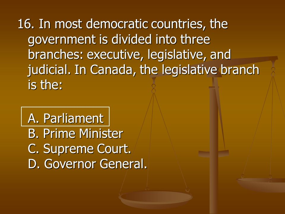 16. In most democratic countries, the government is divided into three branches: executive, legislative, and judicial. In Canada, the legislative branch is the: