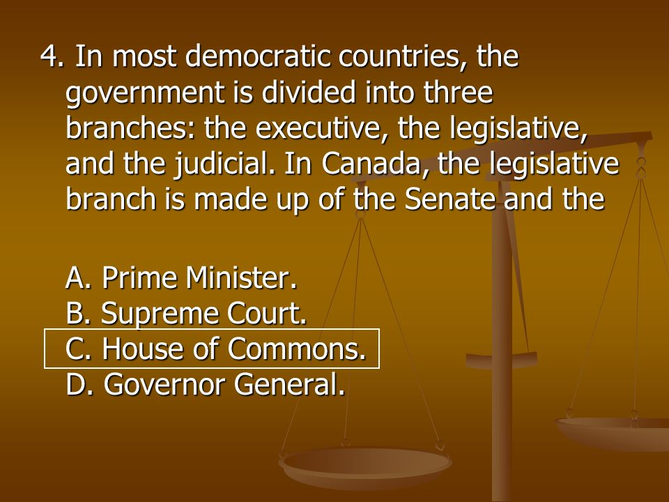 4. In most democratic countries, the government is divided into three branches: the executive, the legislative, and the judicial. In Canada, the legislative branch is made up of the Senate and the