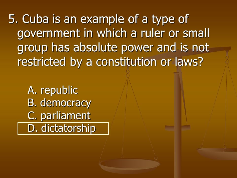5. Cuba is an example of a type of government in which a ruler or small group has absolute power and is not restricted by a constitution or laws