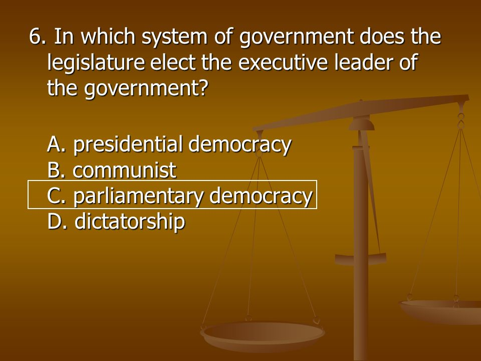 6. In which system of government does the legislature elect the executive leader of the government