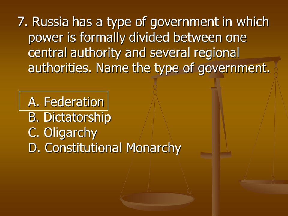 7. Russia has a type of government in which power is formally divided between one central authority and several regional authorities. Name the type of government.