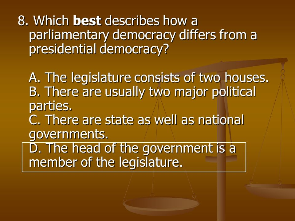 8. Which best describes how a parliamentary democracy differs from a presidential democracy.