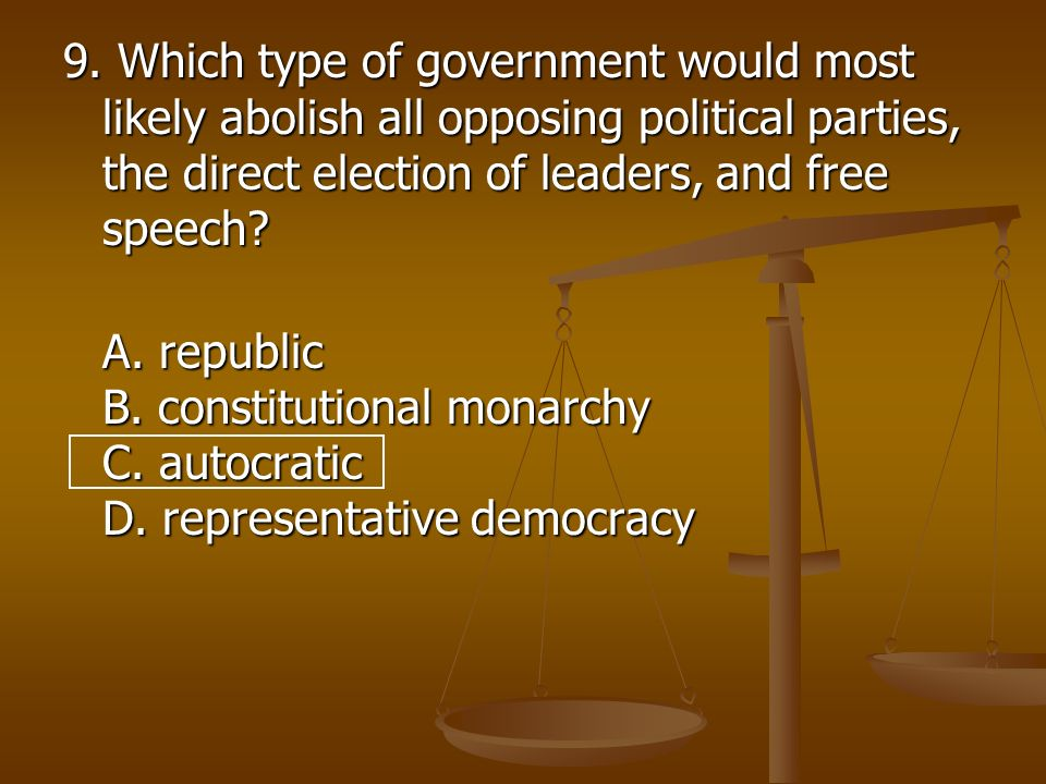 9. Which type of government would most likely abolish all opposing political parties, the direct election of leaders, and free speech