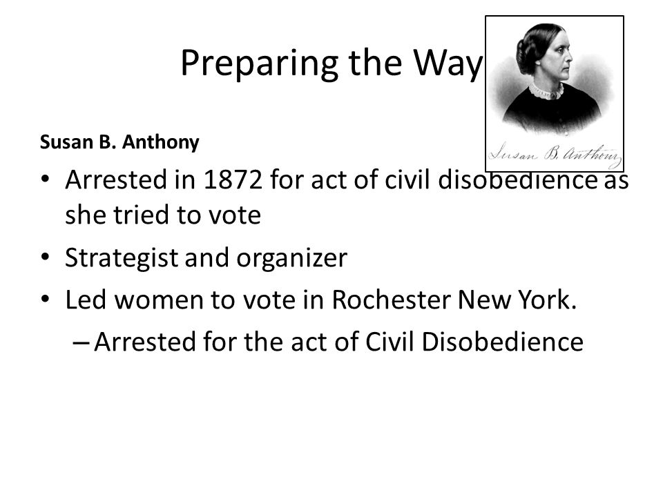 Preparing the Way Susan B. Anthony. Arrested in 1872 for act of civil disobedience as she tried to vote.