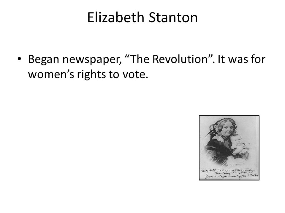 Elizabeth Stanton Began newspaper, The Revolution . It was for women's rights to vote.