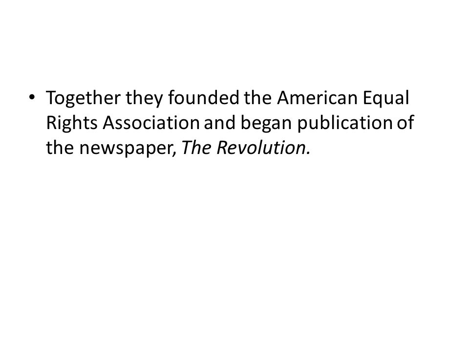 Together they founded the American Equal Rights Association and began publication of the newspaper, The Revolution.