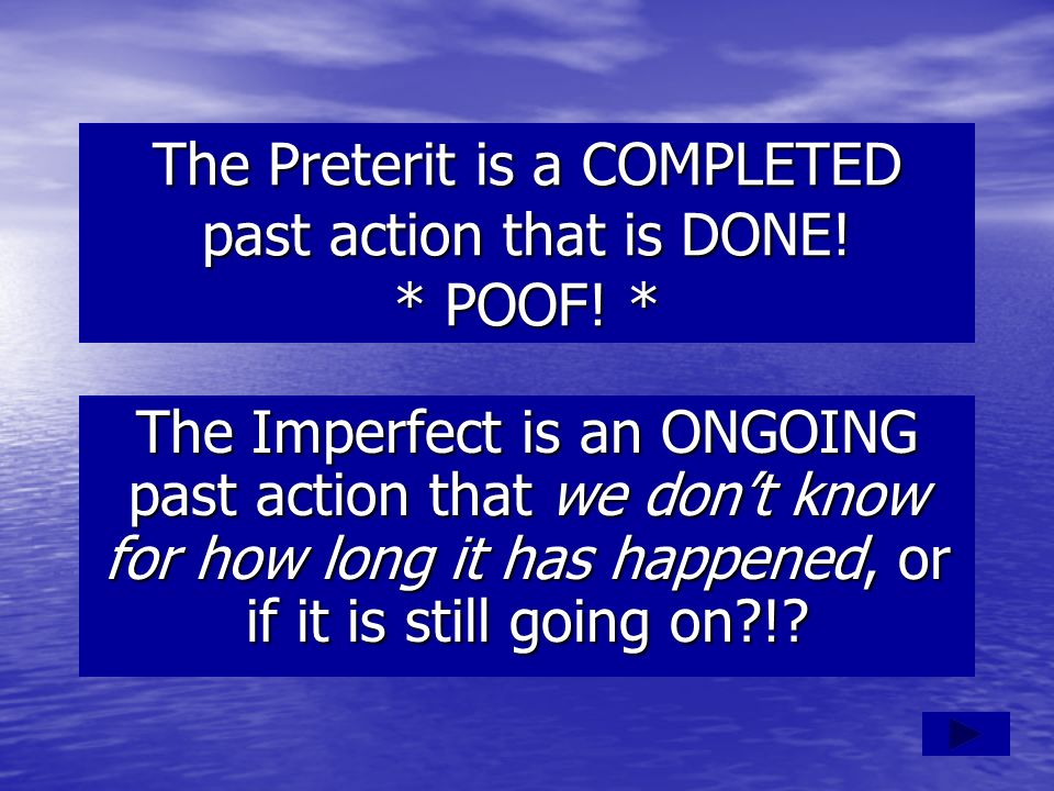 The Preterit is a COMPLETED past action that is DONE! * POOF! *