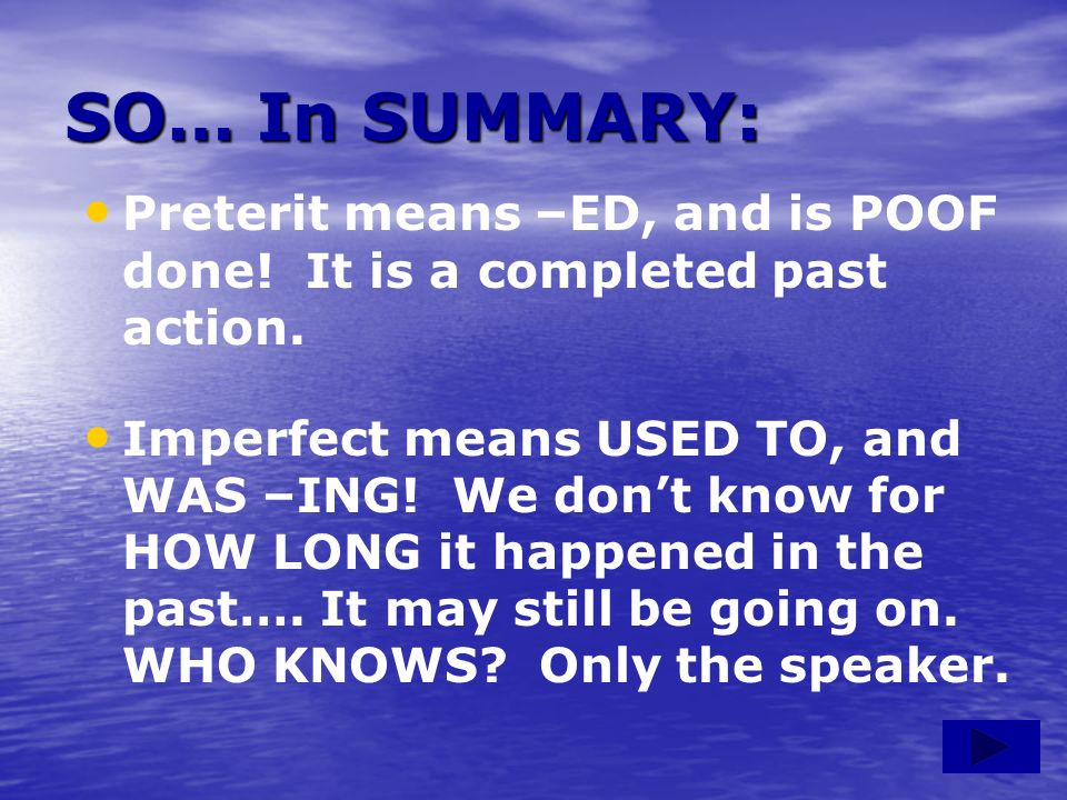 SO… In SUMMARY: Preterit means –ED, and is POOF done! It is a completed past action.