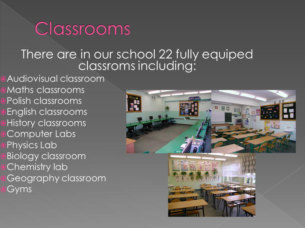 There are in our school 22 fully equiped classroms including: