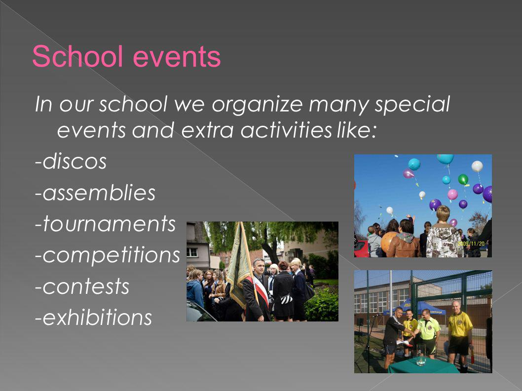School events In our school we organize many special events and extra activities like: -discos. -assemblies.