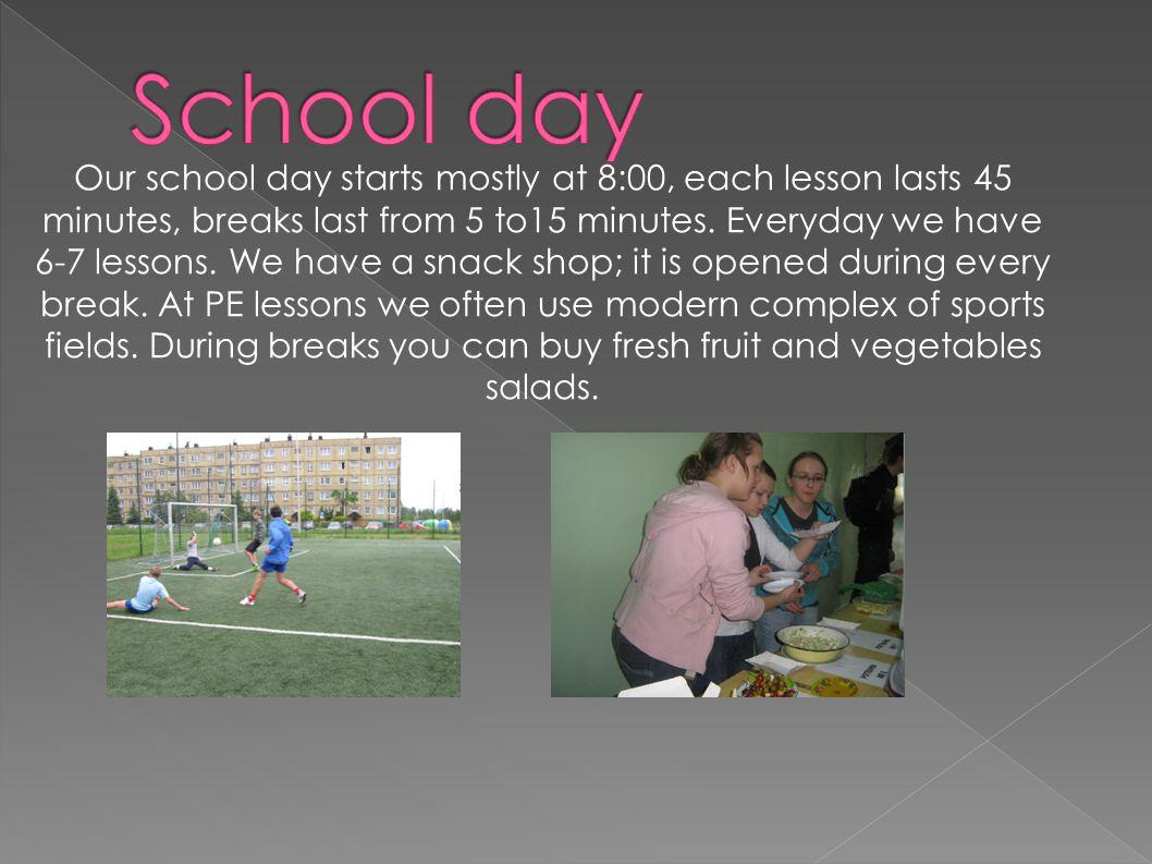 Our school day starts mostly at 8:00, each lesson lasts 45 minutes, breaks last from 5 to15 minutes. Everyday we have 6-7 lessons. We have a snack shop; it is opened during every break. At PE lessons we often use modern complex of sports fields. During breaks you can buy fresh fruit and vegetables salads.