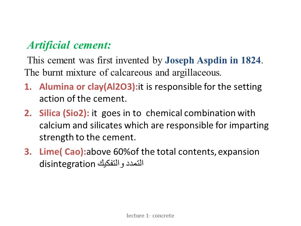 Artificial cement: This cement was first invented by Joseph Aspdin in The burnt mixture of calcareous and argillaceous.