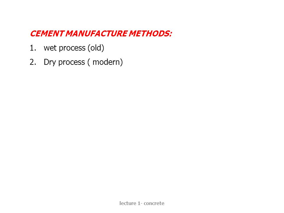 CEMENT MANUFACTURE METHODS: wet process (old) Dry process ( modern)